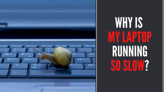 WHY IS MY LAPTOP RUNNING SO SLOW? – 2020 Guide