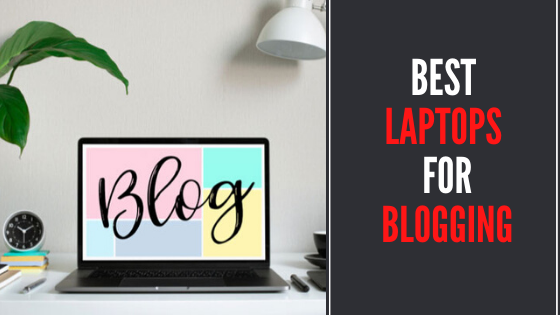Best Laptops for Blogging - Reviews and Buying Guide